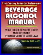 21st Century Essential References: Beverage Alcohol Manual (BAM) for Wine, Distilled Spirits, Malt Beverages, Beer, Practical Guide to Label Regulations, Ingredients, Treasury Department ATF ebook by Progressive Management