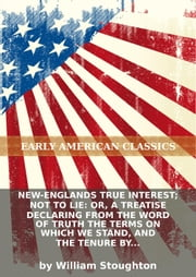 New-Englands true interest; not to lie: or, A treatise declaring from the word of truth the terms on which we stand, and... ebook by William Stoughton