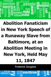 Abolition Fanaticism in New York: Speech of a Runaway Slave from Baltimore, at an Abolition: Meeting in New York, Held May 11, 1847 ebook by Frederick Douglass