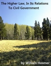The Higher Law, In Its Relations To Civil Government - With Particular Reference To Slavery, And The Fugitive Slave Law. ebook by William Hosmer