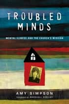 Troubled Minds - Mental Illness and the Church's Mission ebook by Amy Simpson, Marshall Shelley