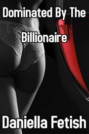 Dominated By The Billionaire ebook by Daniella Fetish