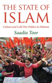 The State of Islam - Culture and Cold War Politics in Pakistan ebook by Saadia Toor