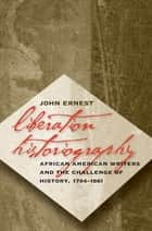 Liberation Historiography - African American Writers and the Challenge of History, 1794-1861 ebook by John Ernest