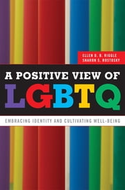 A Positive View of LGBTQ - Embracing Identity and Cultivating Well-Being ebook by Sharon S. Rostosky, Ellen D.B. Riggle