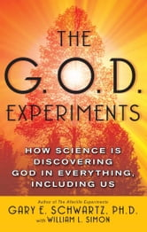 The G.O.D. Experiments - How Science Is Discovering God In Everything, Including Us ebook by Gary E. Schwartz, Ph.D.