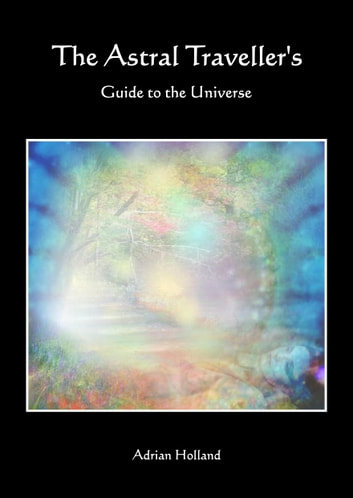 The Astral Travellers Guide To The Universe ebook by Adrian Holland