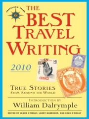 The Best Travel Writing 2010 - True Stories from Around the World ebook by James O'Reilly,Larry Habegger,Sean O'Reilly,William Dalrymple