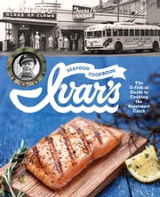 Ivar's Seafood Cookbook - The O-fish-al Guide to Cooking the Northwest Catch ebook by The Crew at Ivar's,Jess Thomson