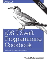 iOS 9 Swift Programming Cookbook - Solutions and Examples for iOS Apps ebook by Vandad Nahavandipoor