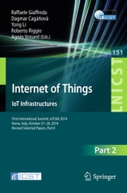 Internet of Things. IoT Infrastructures - First International Summit, IoT360 2014, Rome, Italy, October 27-28, 2014, Revised Selected Papers, Part II ebook by Raffaele Giaffreda,Dagmar Caganova,Yong Li,Roberto Riggio,Agnès Voisard