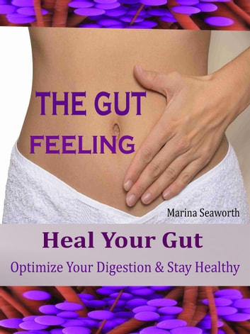 THE GUT FEELING - Heal Your Gut Optimize Your Digestion & Stay Healthy ebook by Marina Seaworth