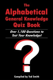 The Alphabetical General Knowledge Quiz Book - Over 1,100 Questions to Test Your Knowledge! ebook by Ted Smith