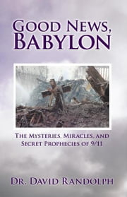 Good News, Babylon - The Mysteries, Miracles, and Secret Prophecies of 9/11 ebook by Dr. David Randolph