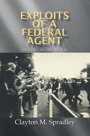 Exploits of a Federal Agent - My Story – My Life – My Way ebook by Clayton M. Spardley