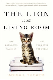 The Lion in the Living Room - How House Cats Tamed Us and Took Over the World ebook by Abigail Tucker