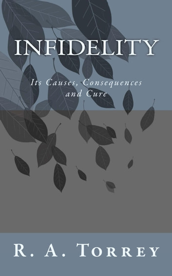 Infidelity - Its Causes, Consequences and Cure ebook by R. A. Torrey