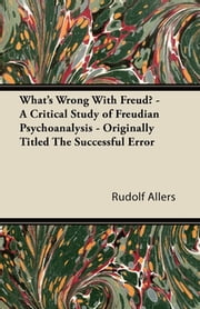 What's Wrong With Freud? - A Critical Study of Freudian Psychoanalysis - Originally Titled The Successful Error ebook by Rudolf Allers