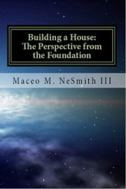 Building a House: The Perspective from the Foundation ebook by Maceo NeSmith III
