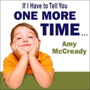 If I Have to Tell You One More Time... - The Revolutionary Program That Gets Your Kids to Listen Without Nagging, Reminding, or Yelling audiobook by Amy McCready