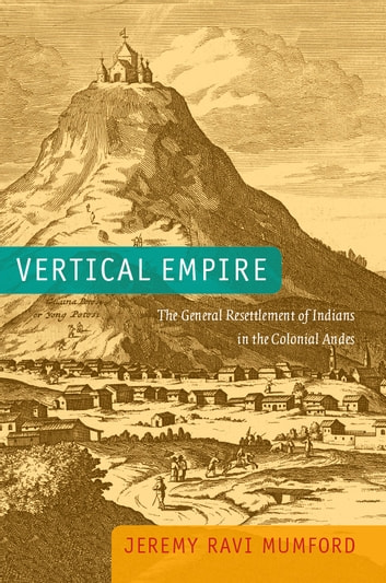 Vertical Empire - The General Resettlement of Indians in the Colonial Andes ebook by Jeremy Ravi Mumford