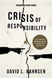 Crisis of Responsibility - Our Cultural Addiction to Blame and How You Can Cure It ebook by David L. Bahnsen, David French