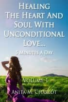 Healing the Heart and Soul With Unconditional Love...5 Minutes a Day ebook by Anita Charlot