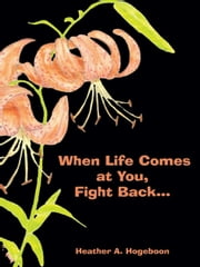 When Life Comes at You, Fight Back... ebook by Heather A. Hogeboon
