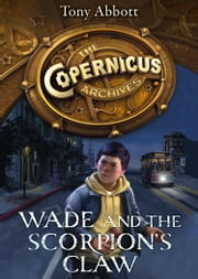 Wade and the Scorpion's Claw (The Copernicus Archives, Book 1) ebook by Tony Abbott