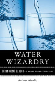 Water Wizardry - Paranormal Parlor, A Weiser Books Collection ebook by Ainslie, Arthur,Ventura, Varla