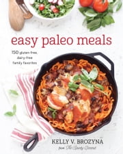 Easy Paleo Meals - 150 Gluten-Free, Dairy-Free Family Favorites ebook by Kelly V. Brozyna
