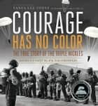 Courage Has No Color, The True Story of the Triple Nickles ebook by Tanya Lee Stone