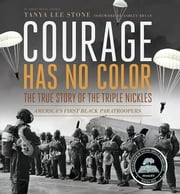 Courage Has No Color, The True Story of the Triple Nickles - America's First Black Paratroopers ebook by Tanya Lee Stone
