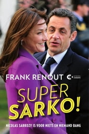 Super Sarko - Nicolas Sarkozy is voor niets en niemand bang ebook by Frank Renout