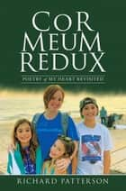 Cor Meum Redux - Poetry of My Heart Revisited ebook by Richard Patterson