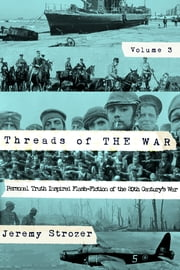 Threads of The War: Personal Truth-Inspired Flash-Fiction of The 20th Century's War, Volume III ebook by Jeremy Strozer