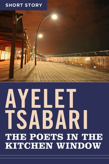 The Poets In The Kitchen Window - Short Story ebook by Ayelet Tsabari