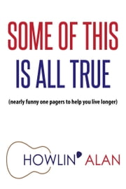 Some of This Is All True (Nearly funny one-pagers to help you live longer) ebook by Howlin' Alan