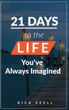 21 Days to the Life You've Always Imagined ebook by Rick Ezell
