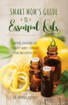 Smart Mom's Guide to Essential Oils ebook by Mariza Snyder