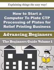 How to Start a Computer To Plate CTP Processing of Plates for Relief Printing Business (Beginners G ebook by Hannelore Dove,Sam Enrico