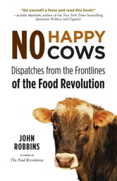 No Happy Cows - Dispatches from the Frontlines of the Food Revolution ebook by Robbins, John