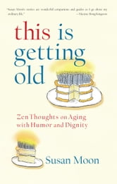This Is Getting Old: Zen Thoughts on Aging with Humor and Dignity ebook by Susan Moon