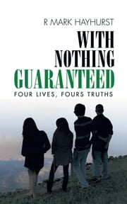 With Nothing Guaranteed - Four Lives, Fours Truths ebook by R Mark Hayhurst