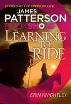 Learning to Ride - BookShots ebook by James Patterson, Erin Knightly