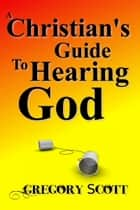 A Christian's Guide to Hearing God ebook by Gregory Scott