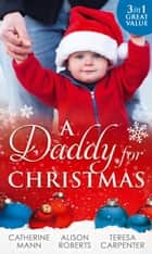 A Daddy For Christmas: Yuletide Baby Surprise / Maybe This Christmas...? / The Sheriff's Doorstep Baby ebook by Catherine Mann, Alison Roberts, Teresa Carpenter