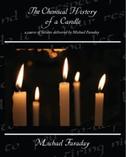 The Chemical History of a Candle ebook by Faraday, Michael