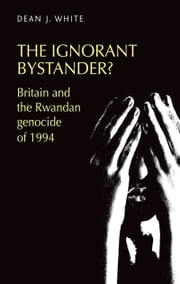 The ignorant bystander?: Britain and the Rwandan genocide of 1994 ebook by Dean J. White