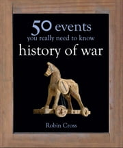 50 Events You Really Need to Know: History of War ebook by Robin Cross